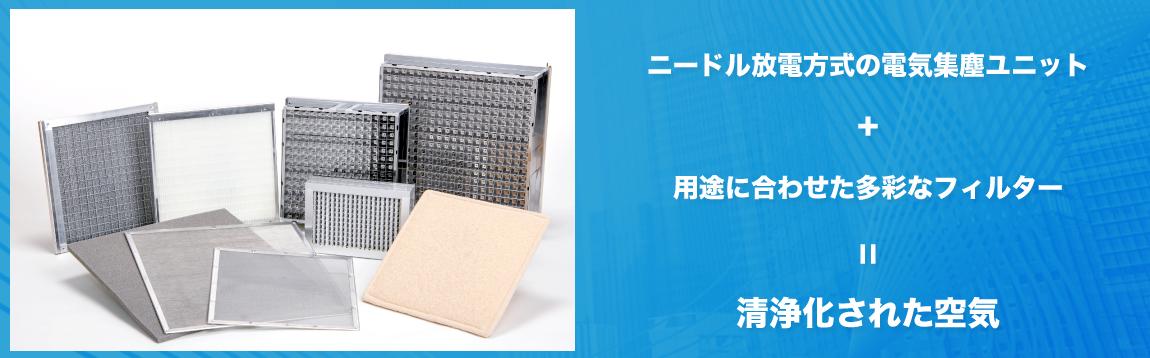 ニードル放電方式の電気集塵ユニット+用途に合わせた多彩なフィルター=清浄化された空気