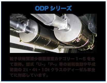 ODPシリーズ 粒子状物質減少装置指定カテゴリー1〜5を全て取得。型式「U-」「P-」等の昭和後期や平成初期の2t・4t・10tクラスのディーゼル車全てに対応しています。